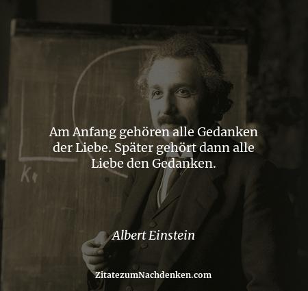 Am Anfang gehören alle Gedanken der Liebe. Später gehört dann alle Liebe den Gedanken. - Albert Einstein
