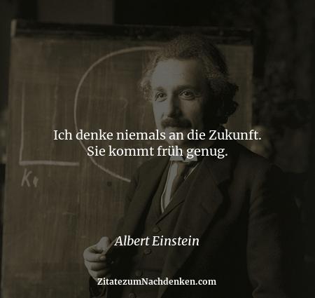 Ich denke niemals an die Zukunft. Sie kommt früh genug. - Albert Einstein