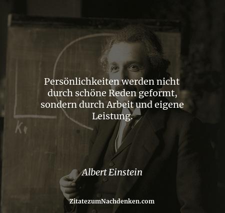 Persönlichkeiten werden nicht durch schöne Reden geformt, sondern durch Arbeit und eigene Leistung. - Albert Einstein