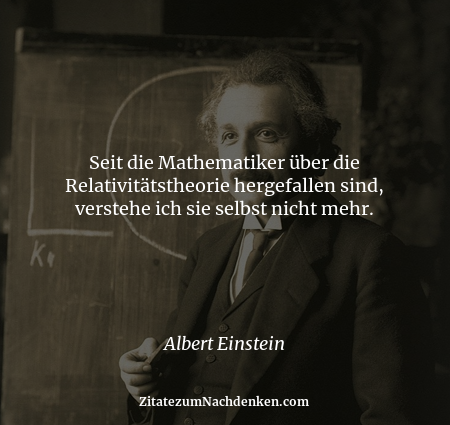 Seit die Mathematiker über die Relativitätstheorie hergefallen sind, verstehe ich sie selbst nicht mehr. - Albert Einstein
