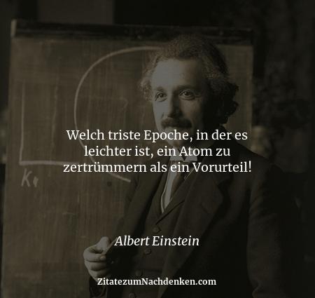 Welch triste Epoche, in der es leichter ist, ein Atom zu zertrümmern als ein Vorurteil! - Albert Einstein