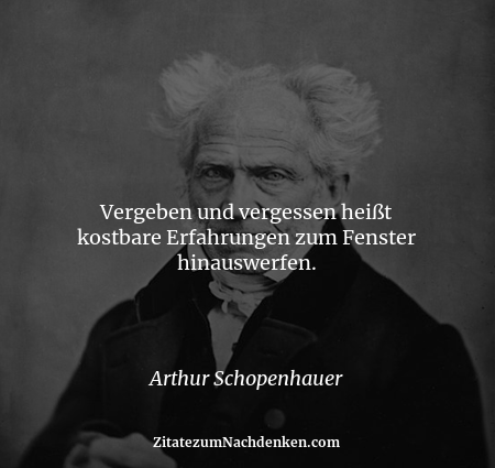 Vergeben und vergessen heißt kostbare Erfahrungen zum Fenster hinauswerfen. - Arthur Schopenhauer