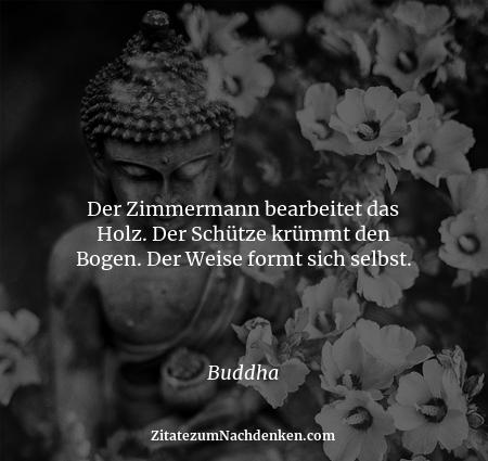Der Zimmermann bearbeitet das Holz. Der Schütze krümmt den Bogen. Der Weise formt sich selbst. - Buddha