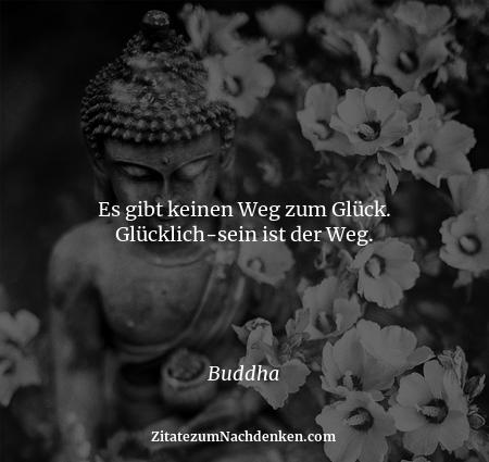 Es gibt keinen Weg zum Glück. Glücklich-sein ist der Weg. - Buddha