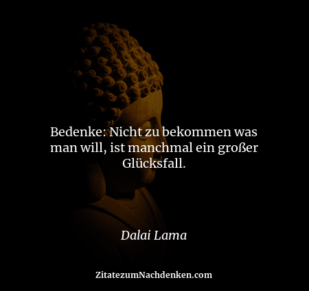 Bedenke: Nicht zu bekommen was man will, ist manchmal ein großer Glücksfall. - Dalai Lama
