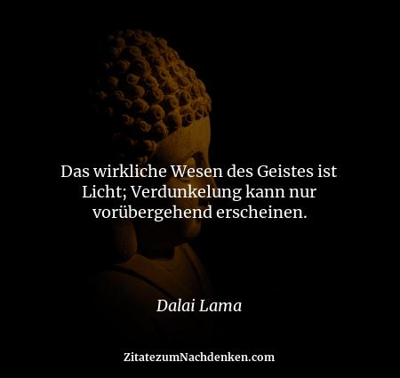 Das wirkliche Wesen des Geistes ist Licht; Verdunkelung kann nur vorübergehend erscheinen. - Dalai Lama