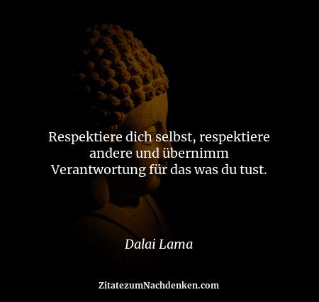 Respektiere dich selbst, respektiere andere und übernimm Verantwortung für das was du tust. - Dalai Lama