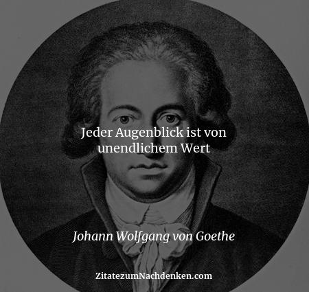 Jeder Augenblick ist von unendlichem Wert - Johann Wolfgang von Goethe