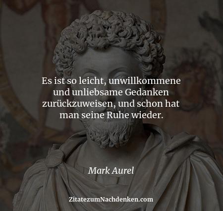 Es ist so leicht, unwillkommene und unliebsame Gedanken zurückzuweisen, und schon hat man seine Ruhe wieder. - Mark Aurel