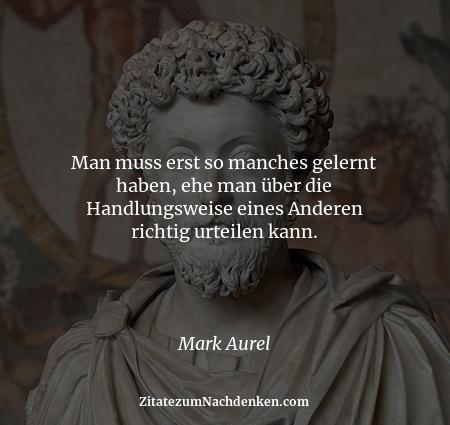 Man muss erst so manches gelernt haben, ehe man über die Handlungsweise eines Anderen richtig urteilen kann. - Mark Aurel