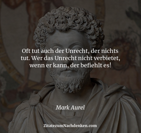 Oft tut auch der Unrecht, der nichts tut. Wer das Unrecht nicht verbietet, wenn er kann, der befiehlt es! - Mark Aurel