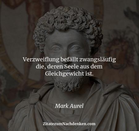 Verzweiflung befällt zwangsläufig die, deren Seele aus dem Gleichgewicht ist. - Mark Aurel