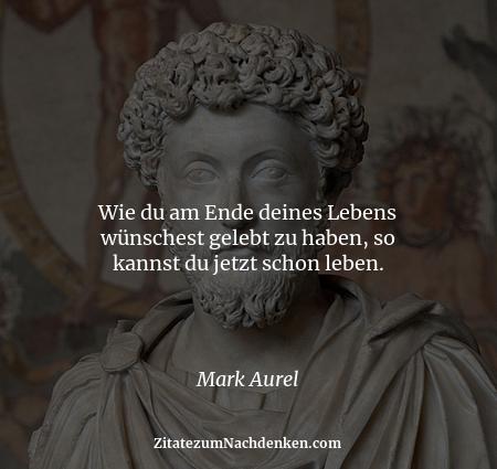 Wie du am Ende deines Lebens wünschest gelebt zu haben, so kannst du jetzt schon leben. - Mark Aurel